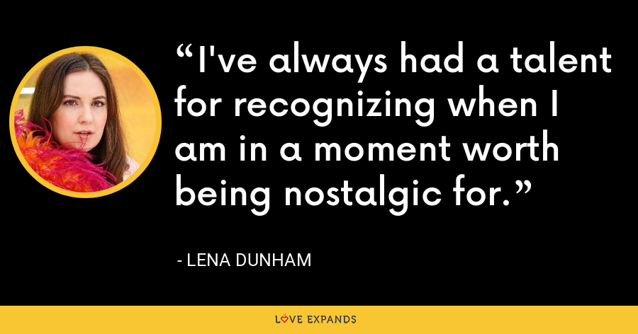 I've always had a talent for recognizing when I am in a moment worth being nostalgic for. - Lena Dunham