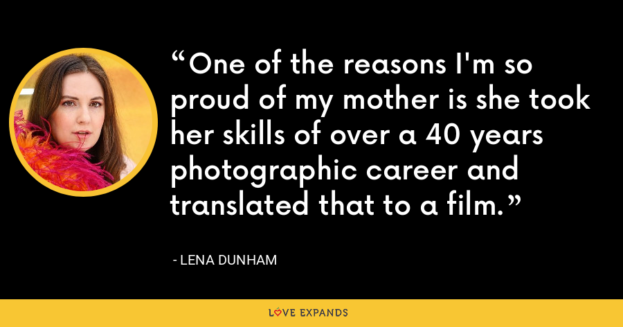 One of the reasons I'm so proud of my mother is she took her skills of over a 40 years photographic career and translated that to a film. - Lena Dunham