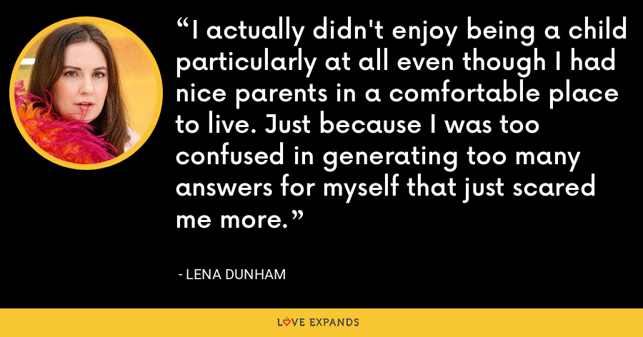I actually didn't enjoy being a child particularly at all even though I had nice parents in a comfortable place to live. Just because I was too confused in generating too many answers for myself that just scared me more. - Lena Dunham