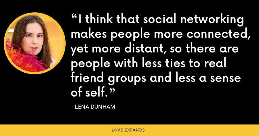 I think that social networking makes people more connected, yet more distant, so there are people with less ties to real friend groups and less a sense of self. - Lena Dunham