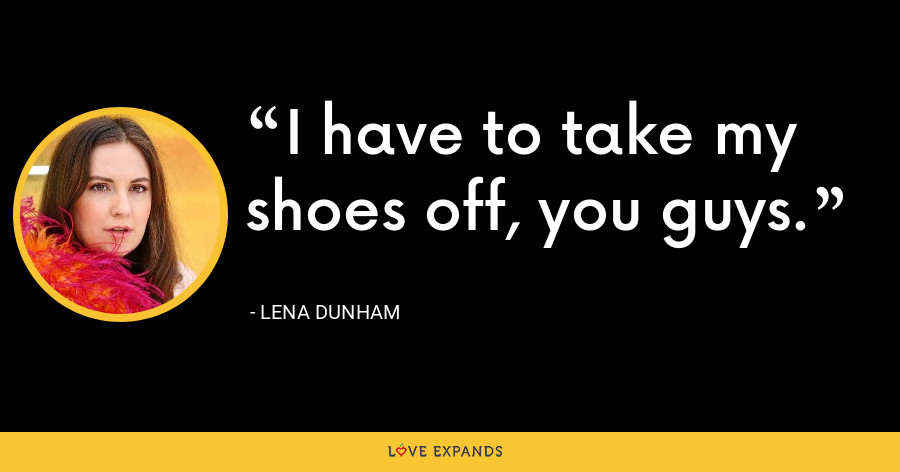 I have to take my shoes off, you guys. - Lena Dunham
