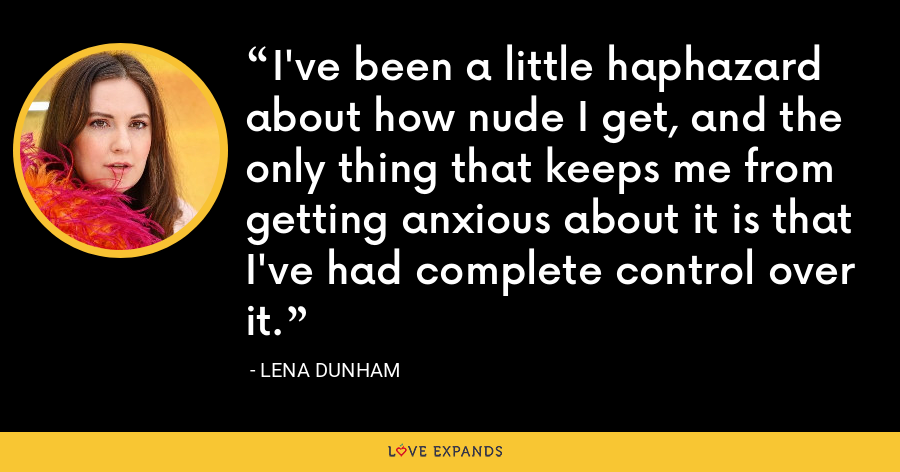 I've been a little haphazard about how nude I get, and the only thing that keeps me from getting anxious about it is that I've had complete control over it. - Lena Dunham