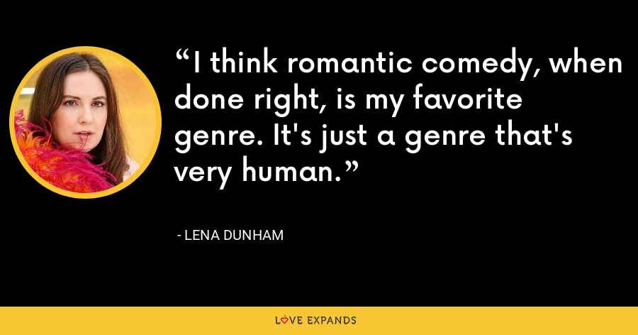 I think romantic comedy, when done right, is my favorite genre. It's just a genre that's very human. - Lena Dunham