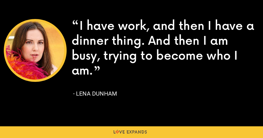 I have work, and then I have a dinner thing. And then I am busy, trying to become who I am. - Lena Dunham