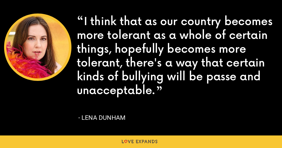 I think that as our country becomes more tolerant as a whole of certain things, hopefully becomes more tolerant, there's a way that certain kinds of bullying will be passe and unacceptable. - Lena Dunham
