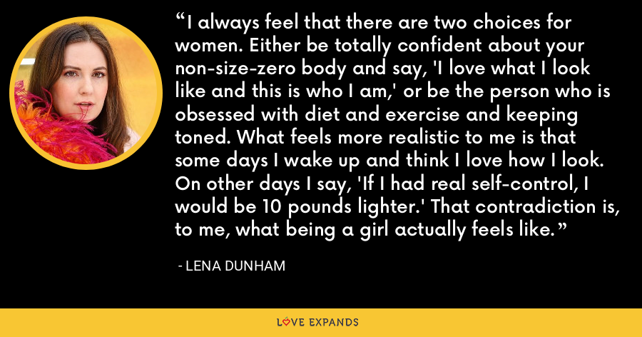 I always feel that there are two choices for women. Either be totally confident about your non-size-zero body and say, 'I love what I look like and this is who I am,' or be the person who is obsessed with diet and exercise and keeping toned. What feels more realistic to me is that some days I wake up and think I love how I look. On other days I say, 'If I had real self-control, I would be 10 pounds lighter.' That contradiction is, to me, what being a girl actually feels like. - Lena Dunham
