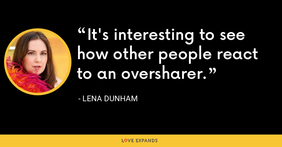 It's interesting to see how other people react to an oversharer. - Lena Dunham