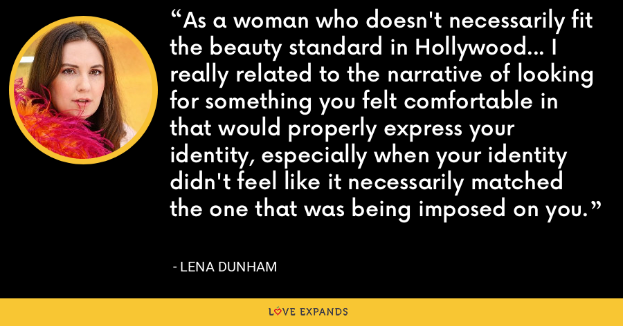 As a woman who doesn't necessarily fit the beauty standard in Hollywood... I really related to the narrative of looking for something you felt comfortable in that would properly express your identity, especially when your identity didn't feel like it necessarily matched the one that was being imposed on you. - Lena Dunham