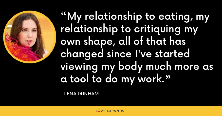My relationship to eating, my relationship to critiquing my own shape, all of that has changed since I've started viewing my body much more as a tool to do my work. - Lena Dunham