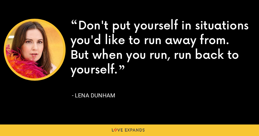 Don't put yourself in situations you'd like to run away from. But when you run, run back to yourself. - Lena Dunham