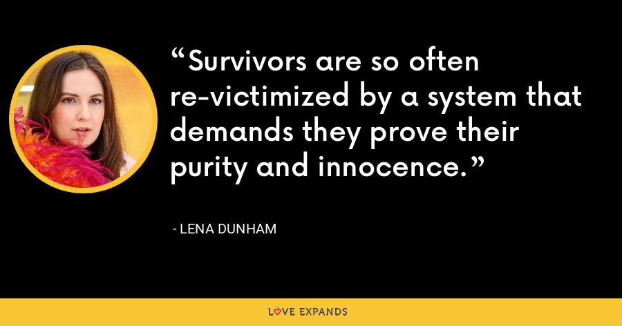 Survivors are so often re-victimized by a system that demands they prove their purity and innocence. - Lena Dunham