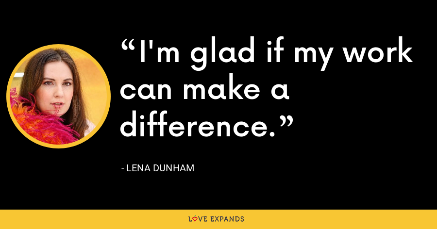 I'm glad if my work can make a difference. - Lena Dunham
