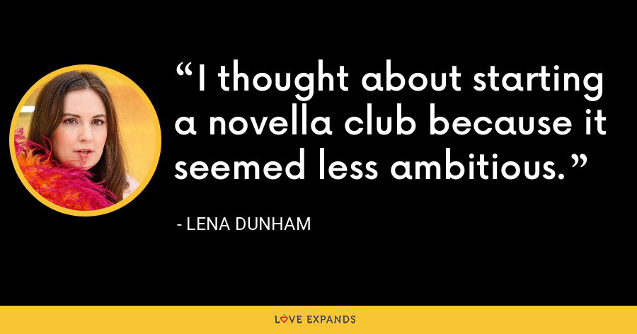 I thought about starting a novella club because it seemed less ambitious. - Lena Dunham