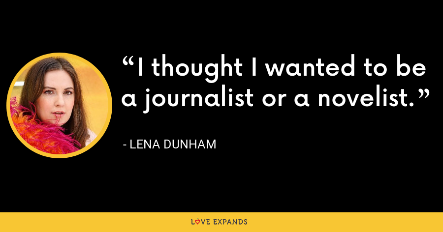 I thought I wanted to be a journalist or a novelist. - Lena Dunham