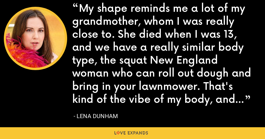 My shape reminds me a lot of my grandmother, whom I was really close to. She died when I was 13, and we have a really similar body type, the squat New England woman who can roll out dough and bring in your lawnmower. That's kind of the vibe of my body, and I'm into it. - Lena Dunham