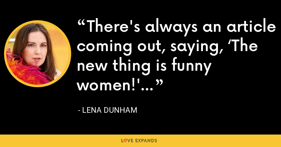 There's always an article coming out, saying, 'The new thing is funny women!' - Lena Dunham