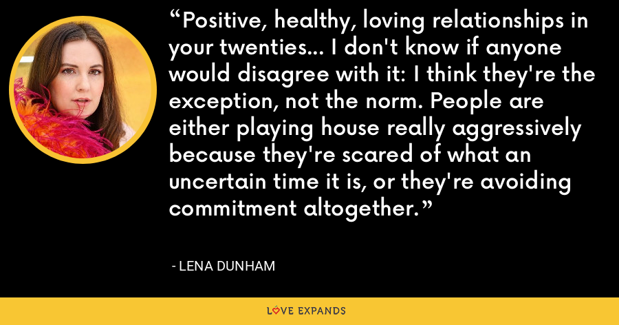 Positive, healthy, loving relationships in your twenties... I don't know if anyone would disagree with it: I think they're the exception, not the norm. People are either playing house really aggressively because they're scared of what an uncertain time it is, or they're avoiding commitment altogether. - Lena Dunham