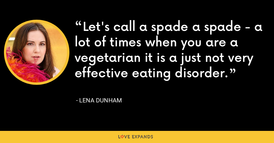 Let's call a spade a spade - a lot of times when you are a vegetarian it is a just not very effective eating disorder. - Lena Dunham