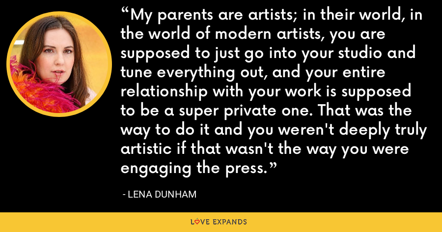 My parents are artists; in their world, in the world of modern artists, you are supposed to just go into your studio and tune everything out, and your entire relationship with your work is supposed to be a super private one. That was the way to do it and you weren't deeply truly artistic if that wasn't the way you were engaging the press. - Lena Dunham