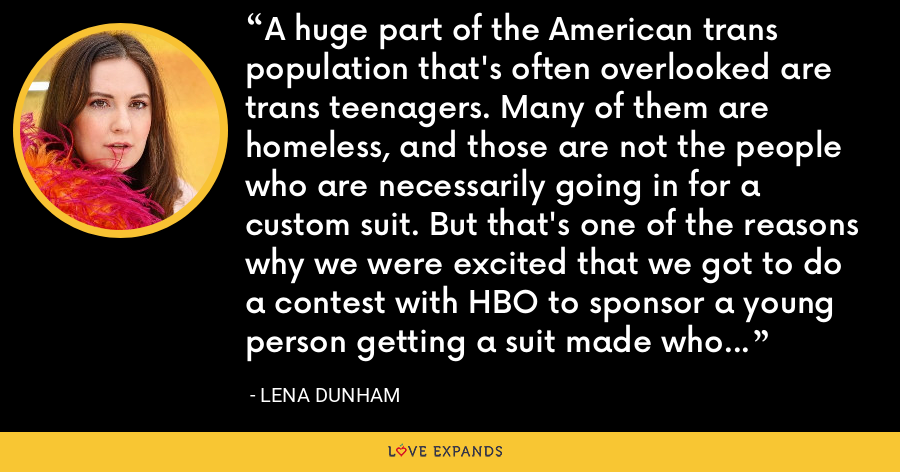A huge part of the American trans population that's often overlooked are trans teenagers. Many of them are homeless, and those are not the people who are necessarily going in for a custom suit. But that's one of the reasons why we were excited that we got to do a contest with HBO to sponsor a young person getting a suit made who might not have the means to do it on their own. - Lena Dunham