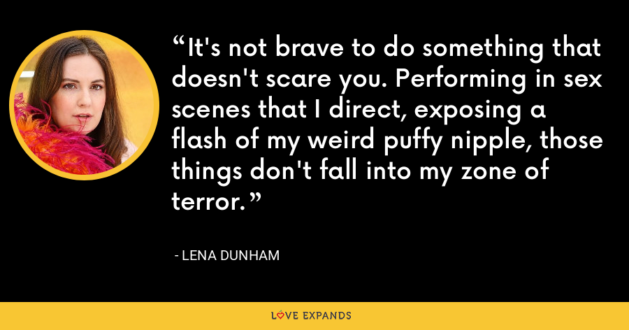 It's not brave to do something that doesn't scare you. Performing in sex scenes that I direct, exposing a flash of my weird puffy nipple, those things don't fall into my zone of terror. - Lena Dunham