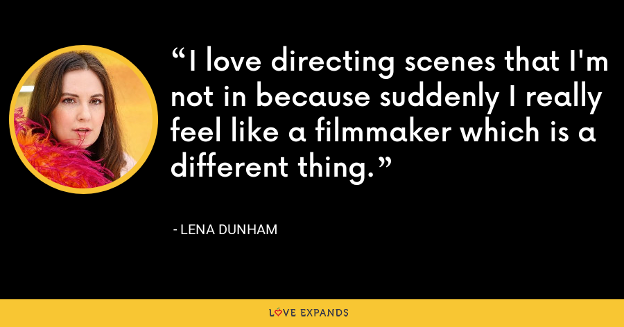 I love directing scenes that I'm not in because suddenly I really feel like a filmmaker which is a different thing. - Lena Dunham