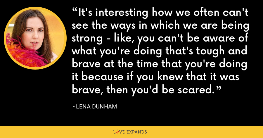 It's interesting how we often can't see the ways in which we are being strong - like, you can't be aware of what you're doing that's tough and brave at the time that you're doing it because if you knew that it was brave, then you'd be scared. - Lena Dunham