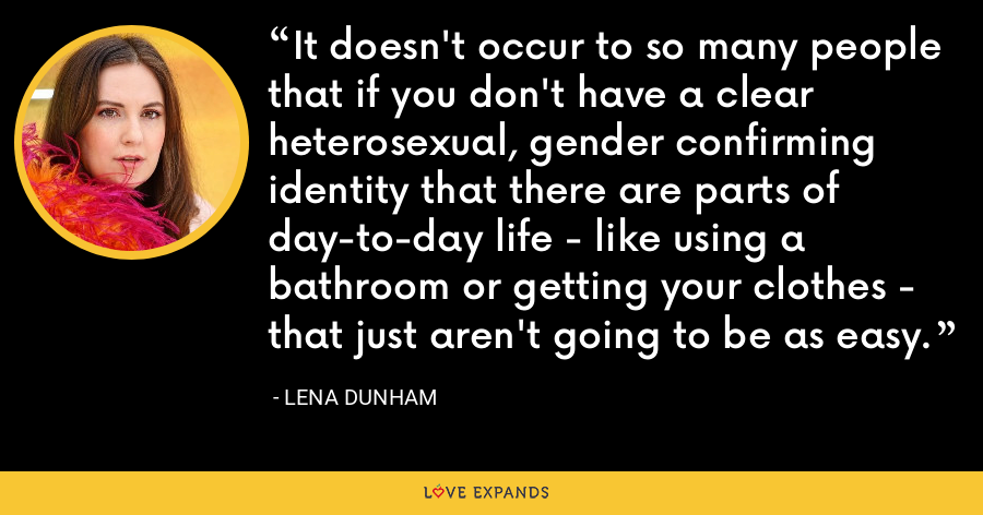 It doesn't occur to so many people that if you don't have a clear heterosexual, gender confirming identity that there are parts of day-to-day life - like using a bathroom or getting your clothes - that just aren't going to be as easy. - Lena Dunham