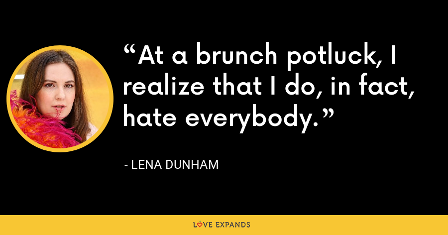 At a brunch potluck, I realize that I do, in fact, hate everybody. - Lena Dunham