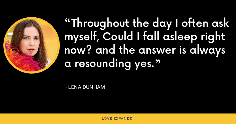 Throughout the day I often ask myself, Could I fall asleep right now? and the answer is always a resounding yes. - Lena Dunham