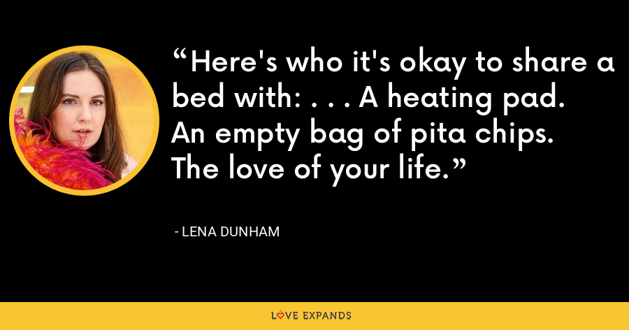 Here's who it's okay to share a bed with: . . . A heating pad. An empty bag of pita chips. The love of your life. - Lena Dunham