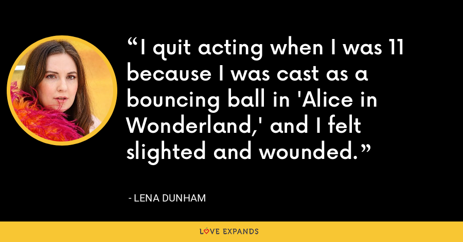 I quit acting when I was 11 because I was cast as a bouncing ball in 'Alice in Wonderland,' and I felt slighted and wounded. - Lena Dunham
