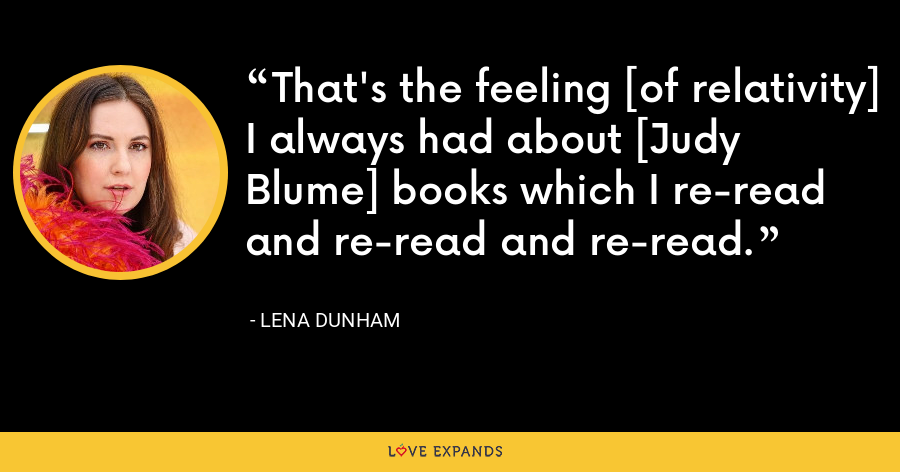 That's the feeling [of relativity] I always had about [Judy Blume] books which I re-read and re-read and re-read. - Lena Dunham