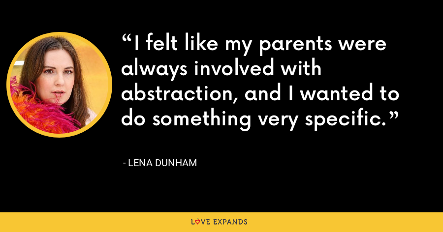 I felt like my parents were always involved with abstraction, and I wanted to do something very specific. - Lena Dunham