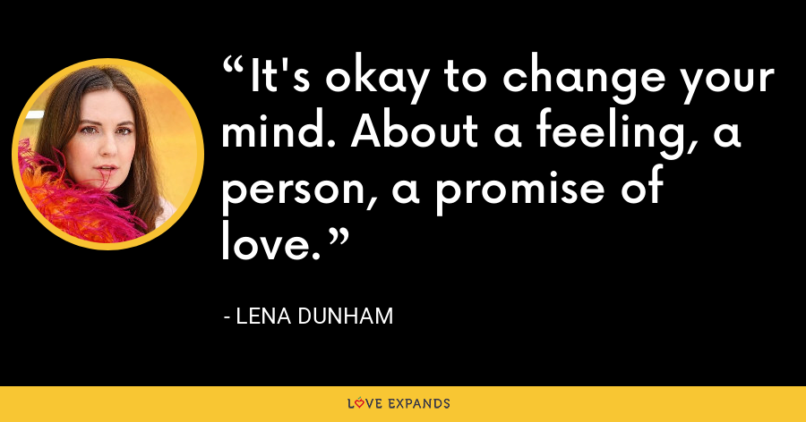 It's okay to change your mind. About a feeling, a person, a promise of love. - Lena Dunham