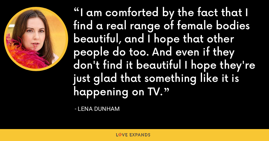 I am comforted by the fact that I find a real range of female bodies beautiful, and I hope that other people do too. And even if they don't find it beautiful I hope they're just glad that something like it is happening on TV. - Lena Dunham