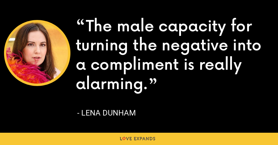 The male capacity for turning the negative into a compliment is really alarming. - Lena Dunham