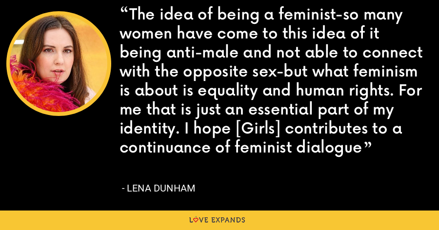 The idea of being a feminist-so many women have come to this idea of it being anti-male and not able to connect with the opposite sex-but what feminism is about is equality and human rights. For me that is just an essential part of my identity. I hope [Girls] contributes to a continuance of feminist dialogue - Lena Dunham