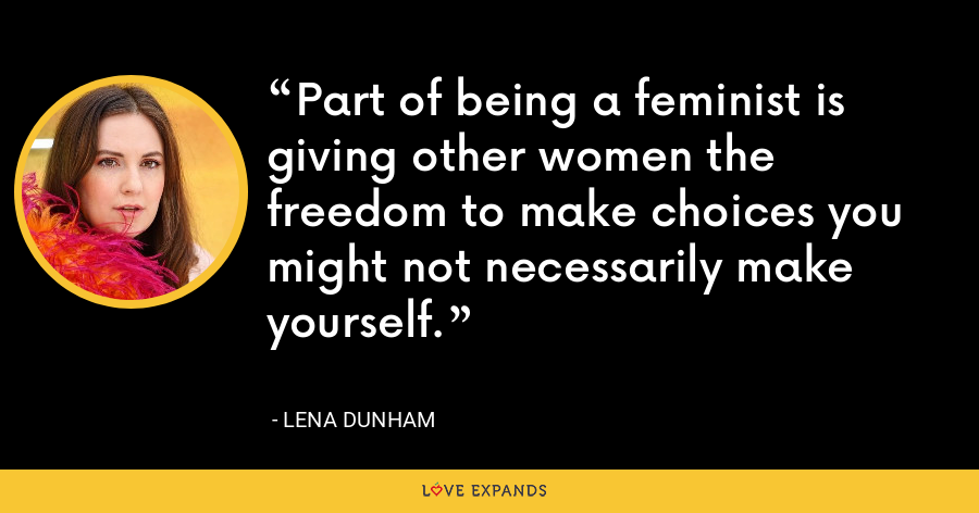 Part of being a feminist is giving other women the freedom to make choices you might not necessarily make yourself. - Lena Dunham