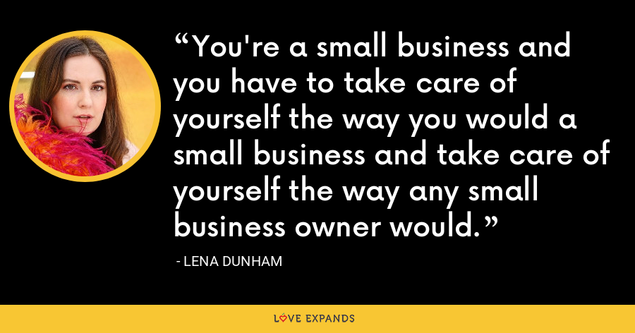 You're a small business and you have to take care of yourself the way you would a small business and take care of yourself the way any small business owner would. - Lena Dunham