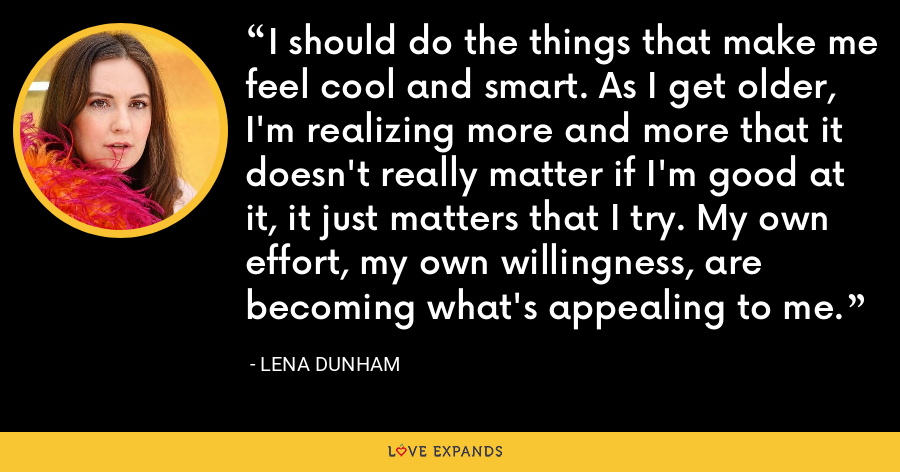I should do the things that make me feel cool and smart. As I get older, I'm realizing more and more that it doesn't really matter if I'm good at it, it just matters that I try. My own effort, my own willingness, are becoming what's appealing to me. - Lena Dunham