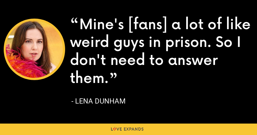 Mine's [fans] a lot of like weird guys in prison. So I don't need to answer them. - Lena Dunham
