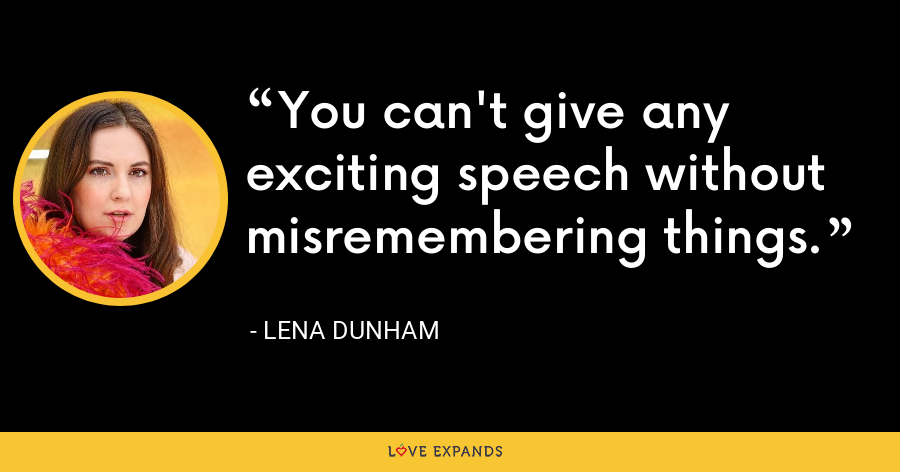 You can't give any exciting speech without misremembering things. - Lena Dunham