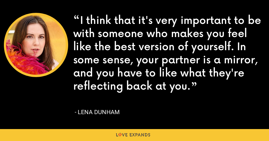 I think that it's very important to be with someone who makes you feel like the best version of yourself. In some sense, your partner is a mirror, and you have to like what they're reflecting back at you. - Lena Dunham
