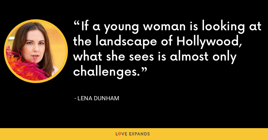 If a young woman is looking at the landscape of Hollywood, what she sees is almost only challenges. - Lena Dunham