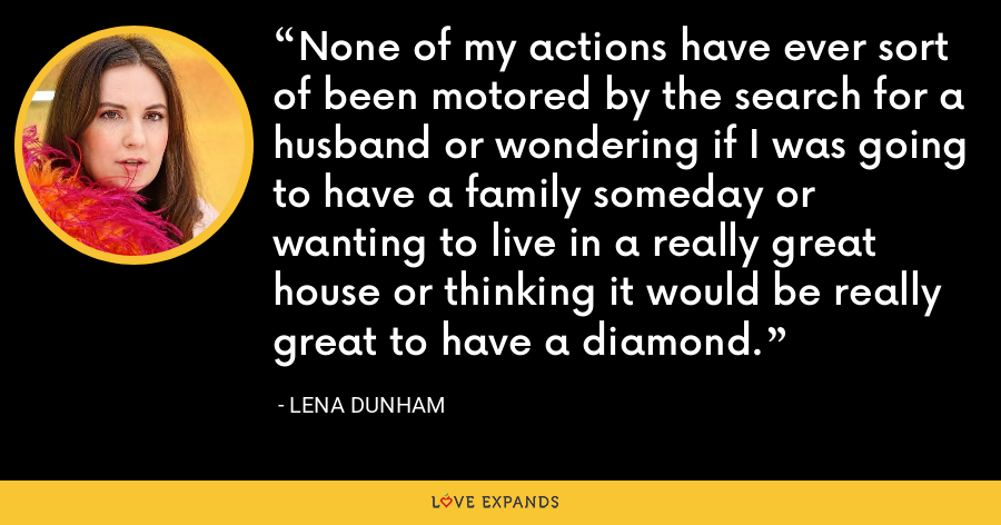 None of my actions have ever sort of been motored by the search for a husband or wondering if I was going to have a family someday or wanting to live in a really great house or thinking it would be really great to have a diamond. - Lena Dunham