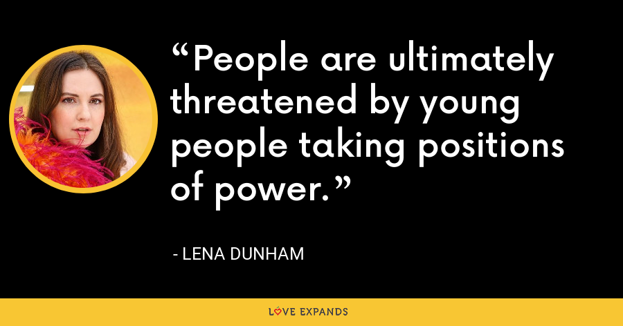 People are ultimately threatened by young people taking positions of power. - Lena Dunham