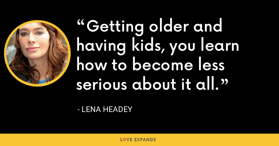 Getting older and having kids, you learn how to become less serious about it all. - Lena Headey