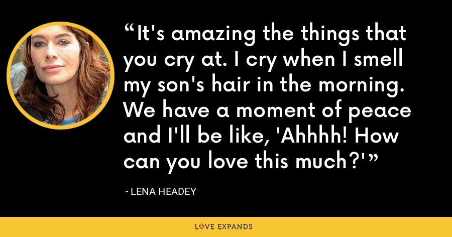 It's amazing the things that you cry at. I cry when I smell my son's hair in the morning. We have a moment of peace and I'll be like, 'Ahhhh! How can you love this much?' - Lena Headey