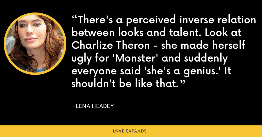 There's a perceived inverse relation between looks and talent. Look at Charlize Theron - she made herself ugly for 'Monster' and suddenly everyone said 'she's a genius.' It shouldn't be like that. - Lena Headey